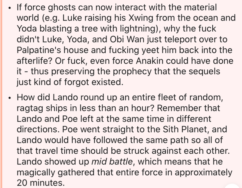 Text - If force ghosts can now interact with the material world (e.g. Luke raising his Xwing from the ocean and Yoda blasting a tree with lightning), why the fuck didn't Luke, Yoda, and Obi Wan just teleport over to Palpatine's house and fucking yeet him back into the afterlife? Or fuck, even force Anakin could have done it - thus preserving the prophecy that the sequels just kind of forgot existed. • How did Lando round up an entire fleet of random, ragtag ships in less than an hour? Remember t