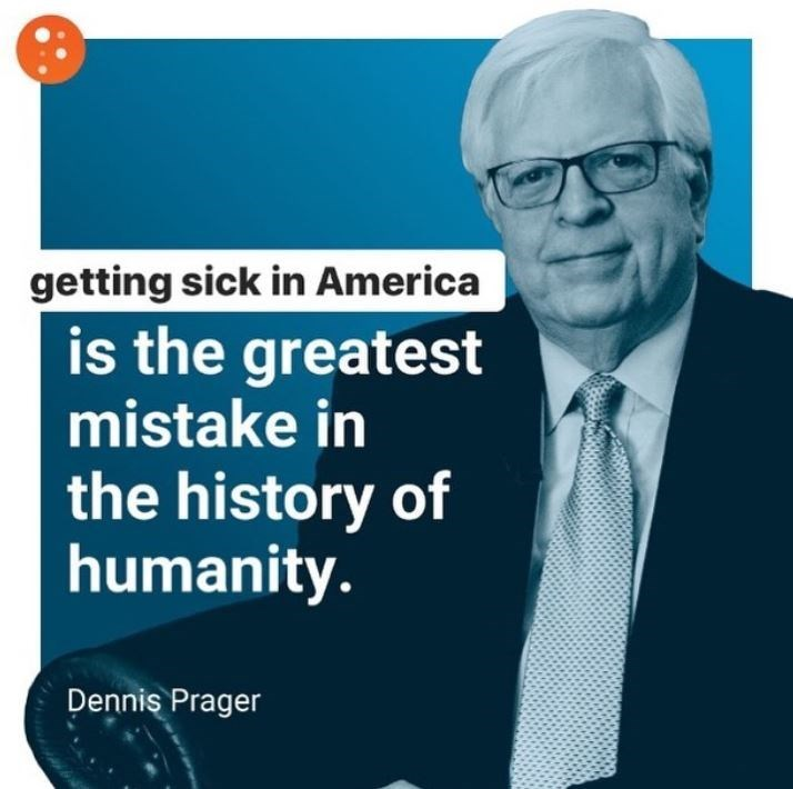 Text - getting sick in America is the greatest mistake in the history of humanity. Dennis Prager