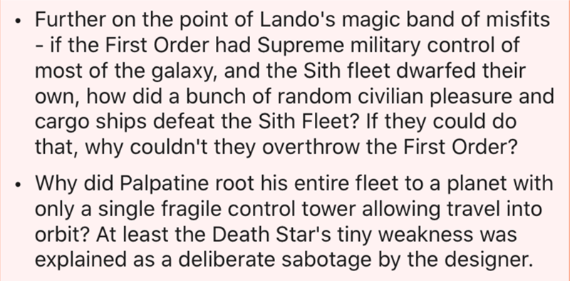 Text - Further on the point of Lando's magic band of misfits - if the First Order had Supreme military control of most of the galaxy, and the Sith fleet dwarfed their own, how did a bunch of random civilian pleasure and cargo ships defeat the Sith Fleet? If they could do that, why couldn't they overthrow the First Order? Why did Palpatine root his entire fleet to a planet with only a single fragile control tower allowing travel into orbit? At least the Death Star's tiny weakness was explained as