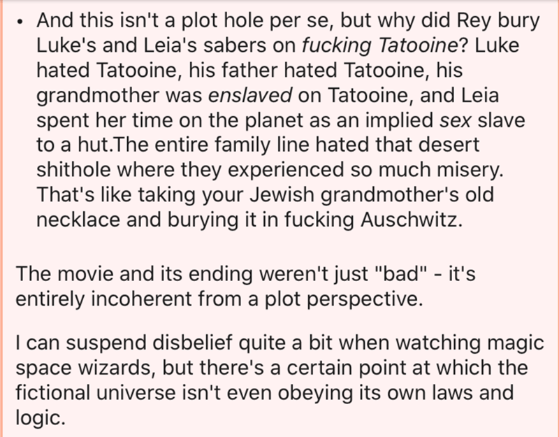 "Text - And this isn't a plot hole per se, but why did Rey bury Luke's and Leia's sabers on fucking Tatooine? Luke hated Tatooine, his father hated Tatooine, his grandmother was enslaved on Tatooine, and Leia spent her time on the planet as an implied sex slave to a hut.The entire family line hated that desert shithole where they experienced so much misery. That's like taking your Jewish grandmother's old necklace and burying it in fucking Auschwitz. The movie and its ending weren't just ""bad"" -"