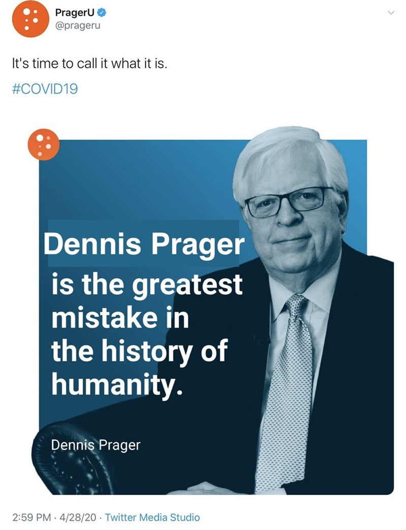 Text - PragerU @prageru It's time to call it what it is. #COVID19 Dennis Prager is the greatest mistake in the history of humanity. Dennis Prager 2:59 PM 4/28/20 · Twitter Media Studio