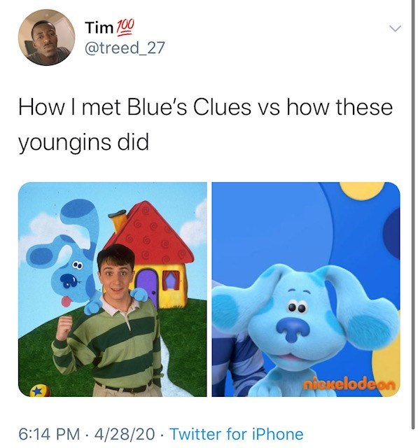 Tim 100 @treed_27 How I met Blue's Clues vs how these youngins did nxelodeon 6:14 PM · 4/28/20 · Twitter for iPhone