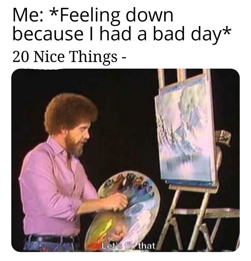 Text - Me: *Feeling down because I had a bad day* 20 Nice Things - Let's fix that,