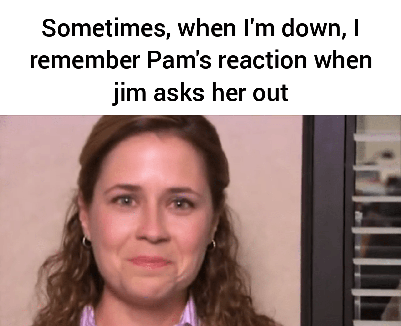 Face - Sometimes, when l'm down, I remember Pam's reaction when jim asks her out