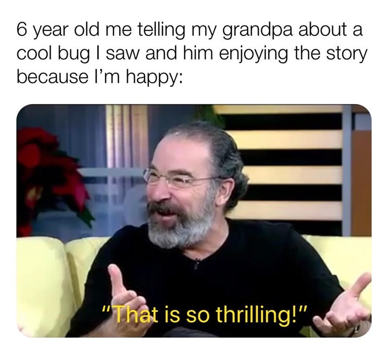 "Text - 6 year old me telling my grandpa about a cool bug I saw and him enjoying the story because l'm happy: ""That is so thrilling!"""