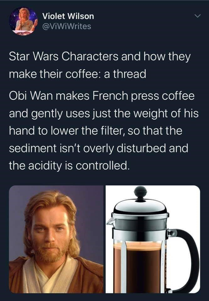 French press - Violet Wilson @ViWiWrites Star Wars Characters and how they make their coffee: a thread Obi Wan makes French press coffee and gently uses just the weight of his hand to lower the filter, so that the sediment isn't overly disturbed and the acidity is controlled.