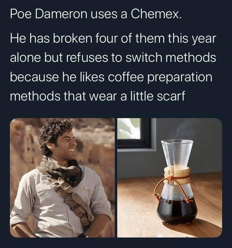 Text - Poe Dameron uses a Chemex. He has broken four of them this year alone but refuses to switch methods because he likes coffee preparation methods that wear a little scarf
