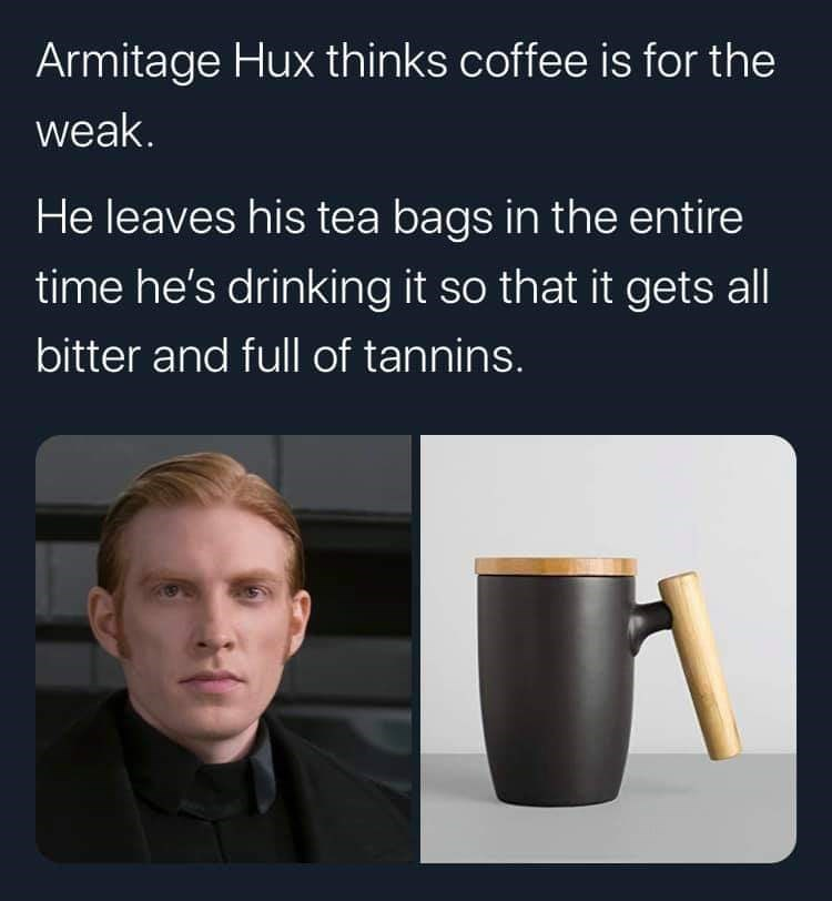 Text - Armitage Hux thinks coffee is for the weak. He leaves his tea bags in the entire time he's drinking it so that it gets all bitter and full of tannins.