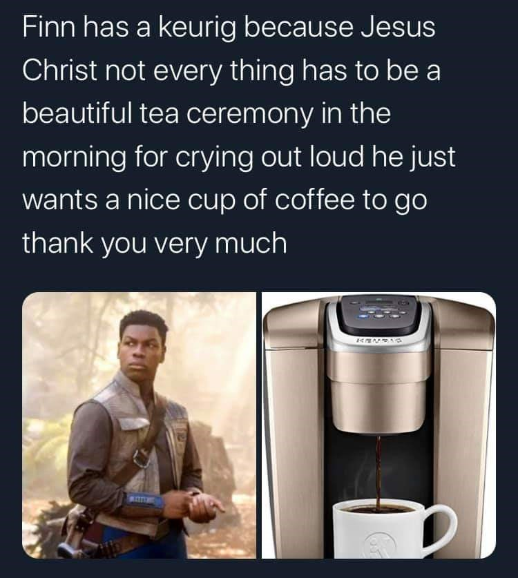 Product - Finn has a keurig because Jesus Christ not every thing has to be a beautiful tea ceremony in the morning for crying out loud he just wants a nice cup of coffee to go thank you very much