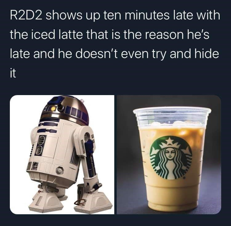 Fictional character - R2D2 shows up ten minutes late with the iced latte that is the reason he's late and he doesn't even try and hide it