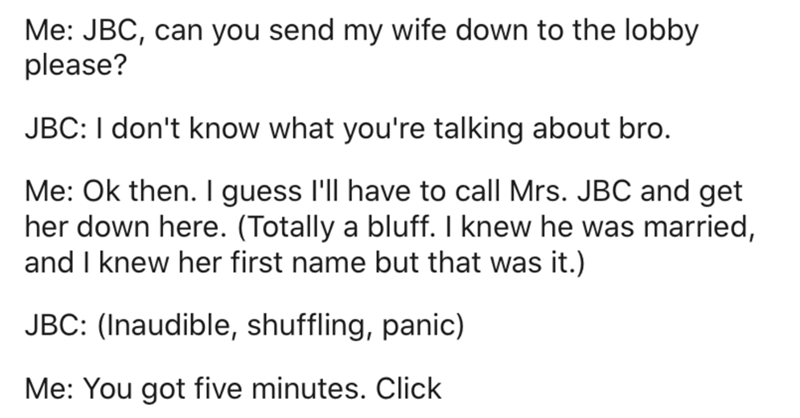 Text - Me: JBC, can you send my wife down to the lobby please? JBC: I don't know what you're talking about bro. Me: Ok then. I guess l'll have to call Mrs. JBC and get her down here. (Totally a bluff. I knew he was married, and I knew her first name but that was it.) JBC: (Inaudible, shuffling, panic) Me: You got five minutes. Click