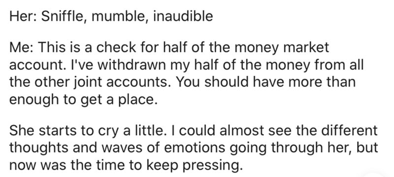 Text - Her: Sniffle, mumble, inaudible Me: This is a check for half of the money market account. I've withdrawn my half of the money from all the other joint accounts. You should have more than enough to get a place. She starts to cry a little. I could almost see the different thoughts and waves of emotions going through her, but now was the time to keep pressing.