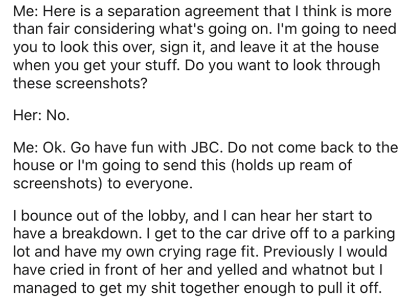 Text - Me: Here is a separation agreement that I think is more than fair considering what's going on. I'm going to need you to look this over, sign it, and leave it at the house when you get your stuff. Do you want to look through these screenshots? Her: No. Me: Ok. Go have fun with JBC. Do not come back to the house or l'm going to send this (holds up ream of screenshots) to everyone. I bounce out of the lobby, and I can hear her start to have a breakdown. I get to the car drive off to a parkin