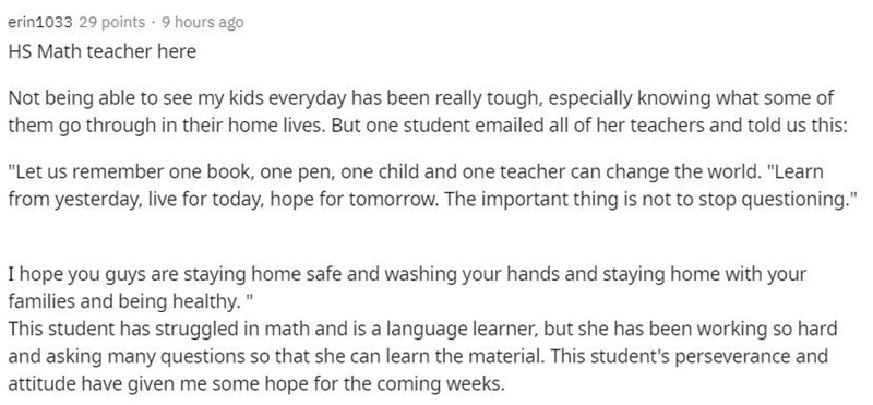 """Text - erin1033 29 points · 9 hours ago HS Math teacher here Not being able to see my kids everyday has been really tough, especially knowing what some of them go through in their home lives. But one student emailed all of her teachers and told us this: """"Let us remember one book, one pen, one child and one teacher can change the world. """"Learn from yesterday, live for today, hope for tomorrow. The important thing is not to stop questioning."""" I hope you guys are staying home safe and washing your"""
