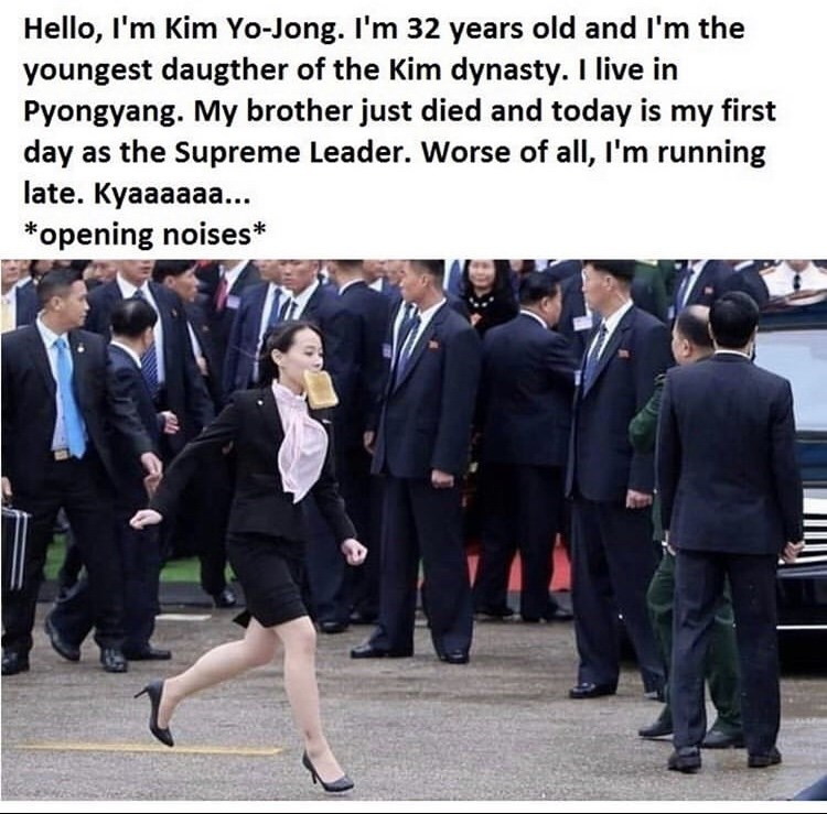Event - Hello, I'm Kim Yo-Jong. I'm 32 years old and I'm the youngest daugther of the Kim dynasty. I live in Pyongyang. My brother just died and today is my first day as the Supreme Leader. Worse of all, l'm running late. Kyaaaaaa... *opening noises*