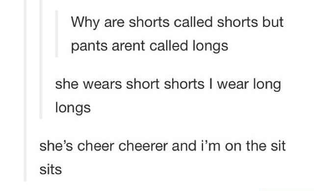 Text - Why are shorts called shorts but pants arent called longs she wears short shorts I wear long longs she's cheer cheerer and i'm on the sit sits