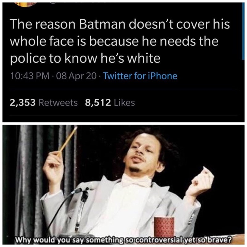 Text - The reason Batman doesn't cover his whole face is because he needs the police to know he's white 10:43 PM · 08 Apr 20 · Twitter for iPhone 2,353 Retweets 8,512 Likes Why would you say something so controversial yet so brave?