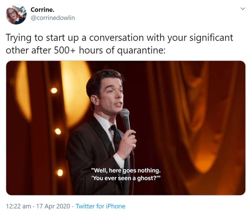 """Text - Corrine. @corrinedowlin Trying to start up a conversation with your significant other after 500+ hours of quarantine: """"Well, here goes nothing. """"You ever seen a ghost?"""" 12:22 am · 17 Apr 2020 · Twitter for iPhone"""