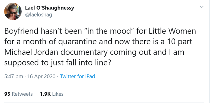 """Text - Lael O'Shaughnessy @laeloshag Boyfriend hasn't been """"in the mood"""" for Little Women for a month of quarantine and now there is a 10 part Michael Jordan documentary coming out and I am supposed to just fall into line? 5:47 pm · 16 Apr 2020 · Twitter for iPad 95 Retweets 1.9K Likes"""