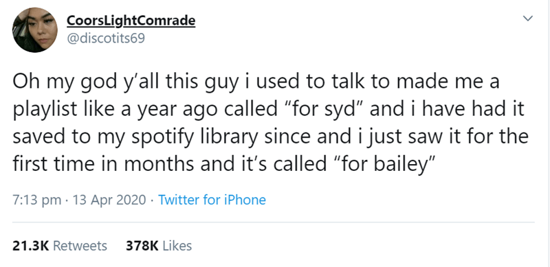 """Text - CoorsLightComrade @discotits69 Oh my god y'all this guy i used to talk to made me a playlist like a year ago called """"for syd"""" and i have had it saved to my spotify library since and i just saw it for the first time in months and it's called """"for bailey"""" 7:13 pm · 13 Apr 2020 · Twitter for iPhone 21.3K Retweets 378K Likes"""