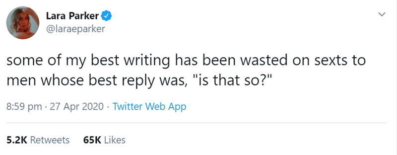 """Text - Lara Parker @laraeparker some of my best writing has been wasted on sexts to men whose best reply was, """"is that so?"""" 8:59 pm · 27 Apr 2020 · Twitter Web App 5.2K Retweets 65K Likes"""