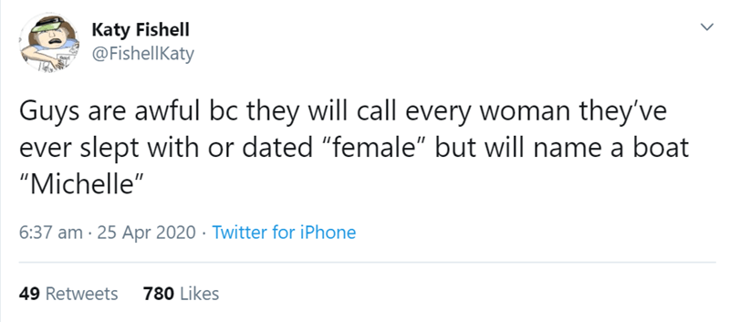 """Text - Katy Fishell @FishellKaty Guys are awful bc they will call every woman they've ever slept with or dated """"female"""" but will name a boat """"Michelle"""" 6:37 am · 25 Apr 2020 · Twitter for iPhone 49 Retweets 780 Likes"""
