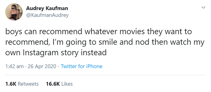 Text - Audrey Kaufman @KaufmanAudrey boys can recommend whatever movies they want to recommend, I'm going to smile and nod then watch my own Instagram story instead 1:42 am · 26 Apr 2020 · Twitter for iPhone 1.6K Retweets 16.6K Likes