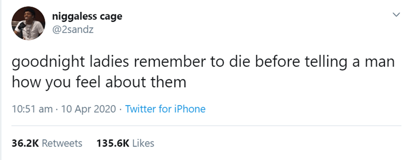 Text - niggaless cage @2sandz goodnight ladies remember to die before telling a man how you feel about them 10:51 am · 10 Apr 2020 · Twitter for iPhone 36.2K Retweets 135.6K Likes