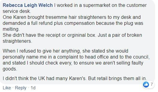 Text - Rebecca Leigh Welch I worked in a supermarket on the customer service desk. One Karen brought tresemme hair straighteners to my desk and demanded a full refund plus compensation because the plug was melting. She didn't have the receipt or orgininal box, Just a pair of broken straighteners. When I refused to give her anything, she stated she would personally name me in a complaint to head office and to the council, and stated I should check every, to ensure we aren't selling faulty goods.