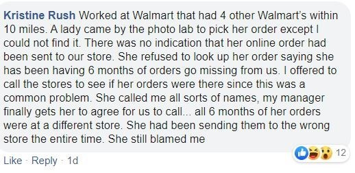 Text - Kristine Rush Worked at Walmart that had 4 other Walmart's within 10 miles. A lady came by the photo lab to pick her order except I could not find it. There was no indication that her online order had been sent to our store. She refused to look up her order saying she has been having 6 months of orders go missing from us. I offered to call the stores to see if her orders were there since this was a common problem. She called me all sorts of names, my manager finally gets her to agree for
