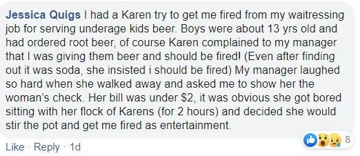 Text - Jessica Quigs I had a Karen try to get me fired from my waitressing job for serving underage kids beer. Boys were about 13 yrs old and had ordered root beer, of course Karen complained to my manager that I was giving them beer and should be fired! (Even after finding out it was soda, she insisted i should be fired) My manager laughed so hard when she walked away and asked me to show her the woman's check. Her bill was under $2, it was obvious she got bored sitting with her flock of Karens