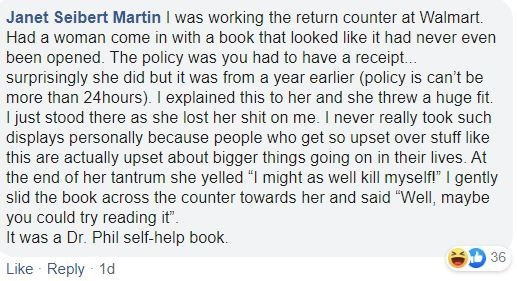 Text - Janet Seibert Martin I was working the return counter at Walmart. Had a woman come in with a book that looked like it had never even been opened. The policy was you had to have a receipt.. surprisingly she did but it was from a year earlier (policy is can't be more than 24hours). I explained this to her and she threw a huge fit. I just stood there as she lost her shit on me. I never really took such displays personally because people who get so upset over stuff like this are actually upse
