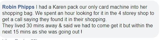 Text - Robin Phipps I had a Karen pack our only card machine into her shopping bag. We spent an hour looking for it in the 4 storey shop to get a call saying they found it in their shopping. They lived 30 mins away & said we had to come get it but within the next 15 mins as she was going out !