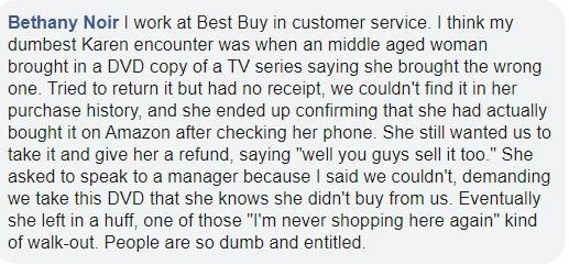 "Text - Bethany Noir I work at Best Buy in customer service. I think my dumbest Karen encounter was when an middle aged woman brought in a DVD copy of a TV series saying she brought the wrong one. Tried to return it but had no receipt, we couldn't find it in her purchase history, and she ended up confirming that she had actually bought it on Amazon after checking her phone. She still wanted us to take it and give her a refund, saying ""well you guys sell it too."" She asked to speak to a manager be"