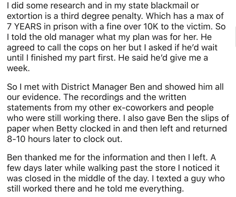 Text - I did some research and in my state blackmail or extortion is a third degree penalty. Which has a max of 7 YEARS in prison with a fine over 10K to the victim. So I told the old manager what my plan was for her. He agreed to call the cops on her but I asked if he'd wait until I finished my part first. He said he'd give me a week. So I met with District Manager Ben and showed him all our evidence. The recordings and the written statements from my other ex-coworkers and people who were still