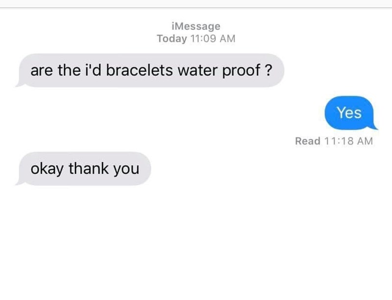 Text - iMessage Today 11:09 AM are the i'd bracelets water proof ? Yes Read 11:18 AM okay thank you