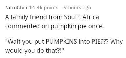 """Text - NitroChili 14.4k points · 9 hours ago A family friend from South Africa commented on pumpkin pie once. """"Wait you put PUMPKINS into PIE??? Why would you do that?!"""""""