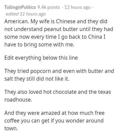 Text - TollinginPolitics 9.4k points · 12 hours ago · edited 11 hours ago American. My wife is Chinese and they did not understand peanut butter until they had some now every time I go back to China I have to bring some with me. Edit everything below this line They tried popcorn and even with butter and salt they still did not like it. They also loved hot chocolate and the texas roadhouse. And they were amazed at how much free coffee you can get if you wonder around town.