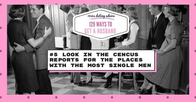 Font - 19504 dating advice 129 WAYS TO GET A HUSBAND #5 LOOK IN THE CENCUS REPORTS FOR THE PLACES WITH THE MOST SINGLE MEN