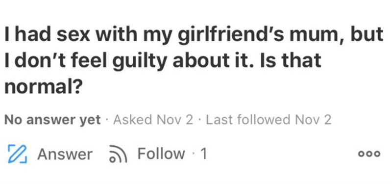 Text - Text - Thad sex with my girlfriend's mum, but I don't feel guilty about it. Is that normal? No answer yet · Asked Nov 2 · Last followed Nov 2 2 Answer Follow 1 000