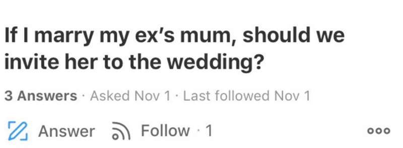 Text - If I marry my ex's mum, should we invite her to the wedding? 3 Answers Asked Nov 1· Last followed Nov 1 2 Answer ) Follow · 1 000