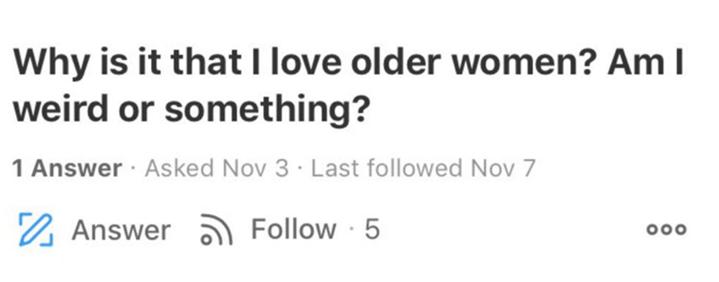 Text - Text - Why is it that I love older women? Am I weird or something? 1 Answer · Asked Nov 3 · Last followed Nov 7 2 Answer ) Follow · 5 000