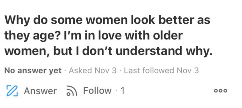 Text - Text - Why do some women look better as they age? I'm in love with older women, but I don't understand why. No answer yet · Asked Nov 3 · Last followed Nov 3 2 Answer a Follow 1 000