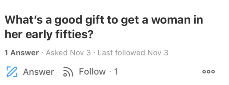Text - What's a good gift to get a woman in her early fifties? 1 Answer · Asked Nov 3 · Last followed Nov 3 2 Answer a Follow · 1 000