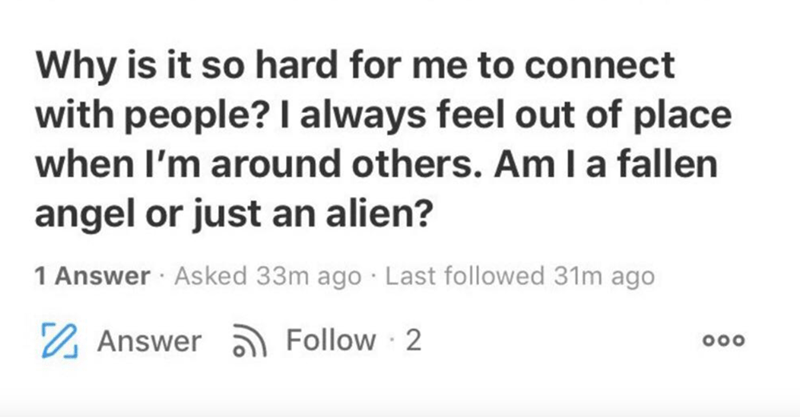 Text - Text - Why is it so hard for me to connect with people? I always feel out of place when I'm around others. Am la fallen angel or just an alien? 1 Answer · Asked 33m ago · Last followed 31m ago 2 Answer ) Follow 2