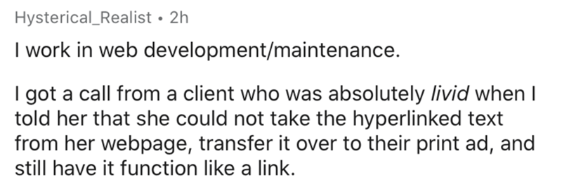Text - Hysterical_Realist • 2h I work in web development/maintenance. I got a call from a client who was absolutely livid when I told her that she could not take the hyperlinked text from her webpage, transfer it over to their print ad, and still have it function like a link.