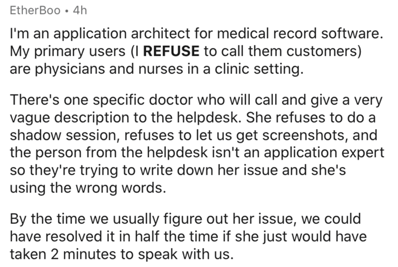 Text - EtherBoo • 4h I'm an application architect for medical record software. My primary users (I REFUSE to call them customers) are physicians and nurses in a clinic setting. There's one specific doctor who will call and give a very vague description to the helpdesk. She refuses to do a shadow session, refuses to let us get screenshots, and the person from the helpdesk isn't an application expert so they're trying to write down her issue and she's using the wrong words. By the time we usually