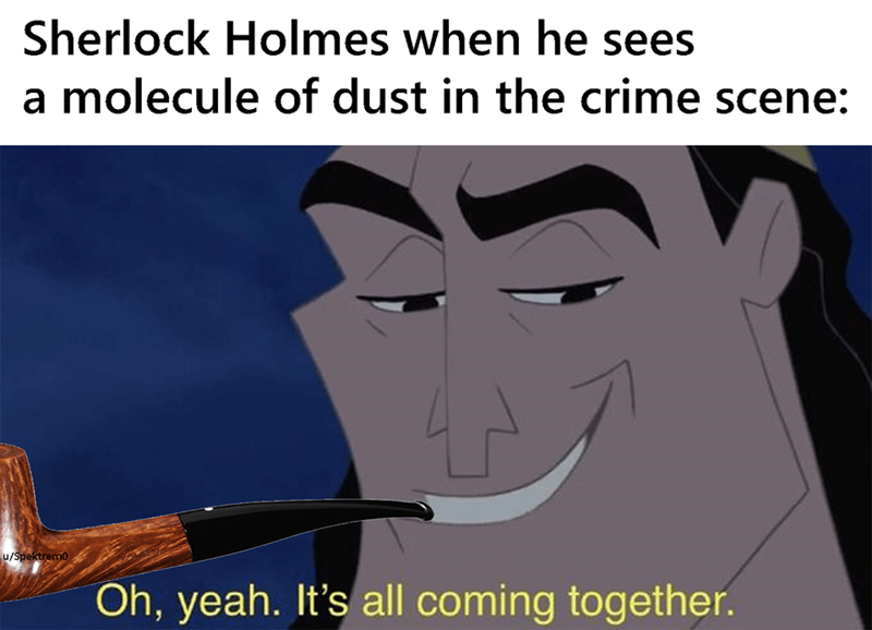 Cartoon - Sherlock Holmes when he sees a molecule of dust in the crime scene: u/Spektremo Oh, yeah. It's all coming together.