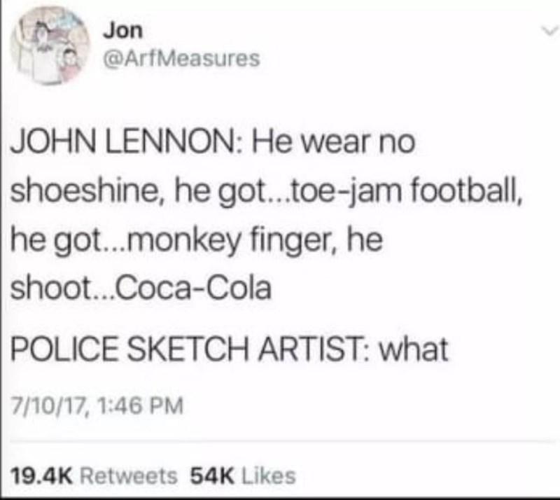 Text - Jon @ArfMeasures JOHN LENNON: He wear no shoeshine, he got.toe-jam football, he got..monkey finger, he shoot.Coca-Cola POLICE SKETCH ARTIST: what 7/10/17, 1:46 PM 19.4K Retweets 54K Likes