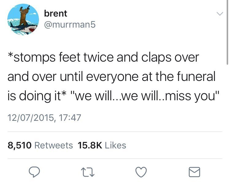 """Text - brent @murrman5 *stomps feet twice and claps over and over until everyone at the funeral is doing it* """"we will.we will.miss you"""" 12/07/2015, 17:47 8,510 Retweets 15.8K Likes"""